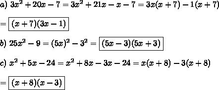 a)\ 3x^2+20x-7=3x^2+21x-x-7=3x(x+7)-1(x+7)\\\\=\boxed{(x+7)(3x-1)}\\\\b)\ 25x^2-9=(5x)^2-3^2=\boxed{(5x-3)(5x+3)}\\\\c)\ x^2+5x-24=x^2+8x-3x-24=x(x+8)-3(x+8)\\\\=\boxed{(x+8)(x-3)}