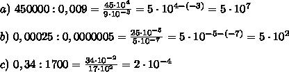 a)\ 450 000 : 0,009 =\frac{45 \cdot 10^4}{9 \cdot 10^{-3}}=5 \cdot 10^{4-(-3)}=5\cdot 10^7\\\\ b)\ 0,00025 : 0,0000005 =\frac{25\cdot 10^{-5}}{5\cdot10^{-7}}=5\cdot10^{-5-(-7)}=5\cdot10^2\\\\ c)\ 0,34 : 1 700 =\frac{34\cdot10^{-2}}{17\cdot10^2}=2\cdot10^{-4}\\\\