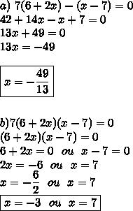 a)\ 7(6+2x)-(x-7)=0\\42+14x-x+7=0\\13x+49=0\\13x=-49\\\\\boxed{x=-\dfrac{49}{13}}\\\\\\b) 7(6+2x)(x-7)=0\\(6+2x)(x-7)=0\\6+2x=0\ \ ou\ \ x-7=0\\2x=-6\ \ ou\ \ x=7\\x=-\dfrac{6}{2}\ \ ou\ \ x=7\\\boxed{x=-3\ \ ou\ \ x=7}