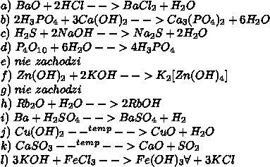 a)\ BaO+2HCl-->BaCl_2+H_2O\\ b)\ 2H_3PO_4+3Ca(OH)_2-->Ca_3(PO_4)_2+6H_2O\\ c)\ H_2S+2NaOH-->Na_2S+2H_2O\\ d)\ P_4O_1_0+6H_2O-->4H_3PO_4\\ e)\ nie\ zachodzi\\ f)\ Zn(OH)_2+2KOH-->K_2[Zn(OH)_4]\\ g)\ nie\ zachodzi\\ h)\ Rb_2O+H_2O-->2RbOH\\ i)\ Ba+H_2SO_4-->BaSO_4+H_2\\ j)\ Cu(OH)_2--^t^e^m^p-->CuO+H_2O\\ k)\ CaSO_3--^t^e^m^p-->CaO+SO_2\\ l)\ 3KOH+FeCl_3-->Fe(OH)_3\forall+3KCl