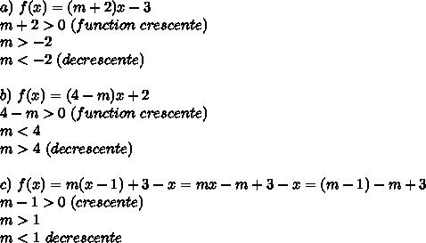 a)\ f(x)=(m+2)x-3\newline m+2>0\ (function\ crescente)\newline m>-2\newline m<-2\ (decrescente)\newline \newline b)\ f(x)=(4-m)x+2\newline 4-m>0\ (function\ crescente)\newline m<4\newline m>4\ (decrescente)\newline \newline c)\ f(x)=m(x-1)+3-x=mx-m+3-x=(m-1)-m+3\newline m-1>0\ (crescente)\newline m>1\newline m<1\ decrescente