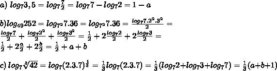 a)\ log_{7}3,5=log_{7} \frac{7}{2}=log_{7}7-log_{7}2=1-a\newline \newline b)log_{49}252=log_{7^2}7.36=log_{7^2}7.36=\frac{log_{7}7.2^2.3^2}{2}=\newline \frac{log_{7}7}{2}+ \frac{log_{7}2^2}{2}+\frac{log_{7}3^2}{2}=\frac{1}{2}+ 2\frac{log_{7}2}{2}+2\frac{log_{7}3}{2}=\newline \frac{1}{2}+ 2\frac{a}{2}+2\frac{b}{2}=\frac{1}{2}+ a+b\newline\newline c)\ log_{7}\sqrt[3]{42}=log_{7}(2.3.7)^{ \frac{1}{3}}=\frac{1}{3}log_{7}(2.3.7)=\frac{1}{3}(log_{7}2+log_{7}3+log_{7}7)=\frac{1}{3}(a+b+1)