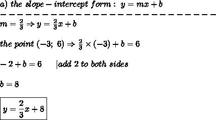 a)\ the\ slope-intercept\ form:\ y=mx+b\--------------------------\m=\frac{2}{3}\Rightarrow y=\frac{2}{3}x+b\\the\ point\ (-3;\ 6)\Rightarrow \frac{2}{3}\times(-3)+b=6\\-2+b=6\ \ \ \ \ |add\ 2\ to\ both\ sides\\b=8\\\boxed{y=\frac{2}{3}x+8}
