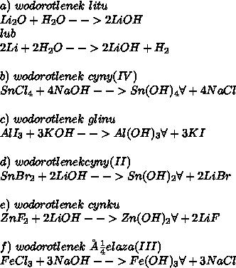 a)\ wodorotlenek\ litu\\ Li_2O+H_2O-->2LiOH\\ lub\\ 2Li+2H_2O-->2LiOH+H_2\\ \\ b)\ wodorotlenek\ cyny(IV)\\ SnCl_4+4NaOH-->Sn(OH)_4\forall+4NaCl\\ \\ c)\ wodorotlenek\ glinu\\ AlI_3+3KOH-->Al(OH)_3\forall+3KI\\ \\ d)\ wodorotlenek cyny(II)\\ SnBr_2+2LiOH-->Sn(OH)_2\forall+2LiBr\\ \\ e)\ wodorotlenek\ cynku\\ ZnF_2+2LiOH-->Zn(OH)_2\forall+2LiF\\ \\ f)\ wodorotlenek\ żelaza(III)\\ FeCl_3+3NaOH-->Fe(OH)_3\forall+3NaCl