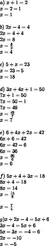 a)\ x+1=2\\ x=2-1\\ x=1\\ \\ b)\ 2x-4=4\\ 2x=4+4\\ 2x=8\\ x=\frac{8}{2}\\ x=4\\ \\ c)\ 5+x=23\\ x=23-5\\ x=18\\ \\ d)\ 3x+4x+1=50\\ 7x+1=50\\ 7x=50-1\\ 7x=49\\ x=\frac{49}{7}\\ x=7\\ \\ e)\ 6+4x+2x=42\\ 6x+6=42\\ 6x=42-6\\ 6x=36\\ x=\frac{36}{6}\\ x=6\\ \\ f)\ 5x+4+3x=18\\ 8x+4=18\\ 8x=14\\ x=\frac{14}{8}\\ \\ x=\frac{7}{4}\\ \\ g)x+2x-4=5x+6\\ 3x-4=5x+6\\ 5x-3x=-4=6\\ 2x=-10\\ x=-5\\