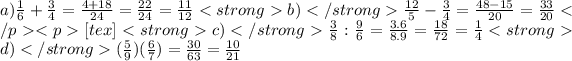 a)\frac{1}{6}+\frac{3}{4}= \frac{4+18}{24} =\frac{22}{24}=\frac{11}{12} <strong>b)</strong>\frac{12}{5}-\frac{3}{4}=\frac{48-15}{20}=\frac{33}{20}</p><p>[tex]<strong> c)</strong>\frac{3}{8} : \frac{9}{6}=\frac{3.6}{8.9}=\frac{18}{72}=\frac{1}{4} <strong>d)</strong>(\frac{5}{9})(\frac{6}{7}) =\frac{30}{63}=\frac{10}{21}