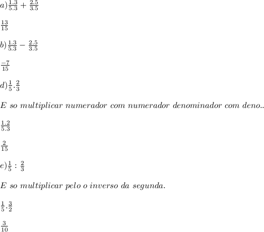a)\frac {1.3} {5.3} +\frac {2.5} {3.5}\\ \\ \frac {13} {15}\\ \\ b)\frac {1.3} {5.3} - \frac {2.5} {3.5}\\ \\ \frac {-7} {15}\\ \\ d)\frac {1} {5}.\frac {2} {3}\\ \\ E \ so \ multiplicar \ numerador \ com \ numerador \ denominador \ com \ deno..\\ \\ \frac {1.2} {5.3}\\ \\ \frac {2} {15}\\ \\ e)\frac {1} {5} : \frac {2} {3}\\ \\ E \ so \ multiplicar \ pelo \ o \ inverso \ da \ segunda.\\ \\ \frac {1} {5}.\frac {3} {2}\\ \\ \frac {3} {10}\\