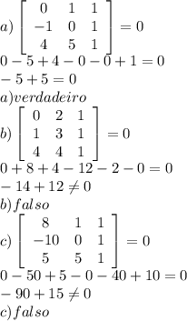 a)\left[\begin{array}{ccc}0&1&1\\-1&0&1\\4&5&1\end{array}\right]=0\\ 0-5+4-0-0+1=0\\-5+5=0\\a) verdadeiro\\ b)\left[\begin{array}{ccc}0&2&1\\1&3&1\\4&4&1\end{array}\right]=0\\ 0+8+4-12-2-0=0\\-14+12\neq0\\ b)falso\\ c)\left[\begin{array}{ccc}8&1&1\\-10&0&1\\5&5&1\end{array}\right]=0\\0-50+5-0-40+10=0\\ -90+15\neq0\\ c)falso