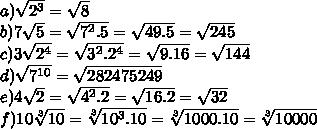a)\sqrt{2^3}=\sqrt{8}\\b)7\sqrt{5}=\sqrt{7^2.5}=\sqrt{49.5}=\sqrt{245} \\c)3\sqrt{2^4}=\sqrt{3^2.2^4}=\sqrt{9.16}=\sqrt{144} \\d)\sqrt{7^{10}}=\sqrt{282475249}\\e)4\sqrt{2}=\sqrt{4^2.2}=\sqrt{16.2}=\sqrt{32} \\f)10\sqrt[3]{10}=\sqrt[3]{10^3.10}=\sqrt[3]{1000.10}=\sqrt[3]{10 000}