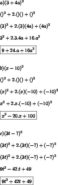 a) (3+4a)^{2}\\ \\ ( )^{2}+2.( )( )+( )^{2} \\ \\ ( 3 )^{2}+2.( 3 )( 4a )+( 4a )^{2} \\ \\ 3^{2}+2.3. 4a+ 16.a^{2} \\ \\ \boxed{9+24.a+ 16a^{2}} \\ \\ \\ b)(x-10)^{2}\\ \\ ( )^{2}+2.( )( )+( )^{2} \\ \\ ( x )^{2}+2.( x )( -10 )+( -10 )^{2} \\ \\ x^{2}+2.x. (-10)+ (-10)^{2} \\ \\ \boxed{x^{2}-20.x+ 100 }\\ \\ \\ c)(3t-7)^{2}\\ \\ ( 3t )^{2}+2.( 3t )( -7 )+( -7 )^{2} \\ \\ ( 3t )^{2}+2.(3t )( -7 )+( -7 )^{2} \\ \\ 9t^{2}-42.t + 49 \\ \\ \boxed{9t^{2}+42t+ 49}\\ \\