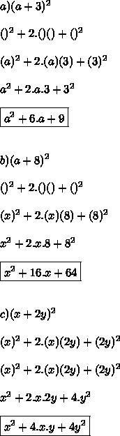 a) (a+3)^{2}\\ \\ ( )^{2}+2.( )( )+( )^{2} \\ \\ ( a )^{2}+2.( a )( 3 )+( 3 )^{2} \\ \\ a^{2}+2.a. 3+ 3^{2} \\ \\ \boxed{a^{2}+6.a+ 9} \\ \\ \\ b)(a+8)^{2}\\ \\ ( )^{2}+2.( )( )+( )^{2} \\ \\ ( x )^{2}+2.( x )( 8 )+( 8 )^{2} \\ \\ x^{2}+2.x. 8+ 8^{2} \\ \\ \boxed{x^{2}+16.x+ 64 }\\ \\ \\ c)(x+2y)^{2}\\ \\ ( x )^{2}+2.( x )( 2y )+( 2y )^{2} \\ \\ ( x )^{2}+2.( x )( 2y )+( 2y )^{2} \\ \\ x^{2}+2.x. 2y+ 4.y^{2} \\ \\ \boxed{x^{2}+4.x.y+ 4y^{2}}\\ \\