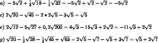 a) \,\,-5 \sqrt{2} +  \frac{1}{3} \sqrt{18}- \frac{1}{4} \sqrt{32}= -5 \sqrt{2} + \sqrt{2}- \sqrt{2}=-5 \sqrt{2} \\  \\ c)\,\,  2\sqrt{20} - \sqrt{45} = 2*2 \sqrt{5}-3 \sqrt{5}= \sqrt{5} \\  \\ e)\,\,  2 \sqrt{12} - 5\sqrt{27} +0,2 \sqrt{200} =4 \sqrt{3}-15 \sqrt{3}+2 \sqrt{2} = -11 \sqrt{3}+2 \sqrt{2} \\  \\ g)\,\,  \sqrt{20} - \frac{1}{2} \sqrt{28} - \frac{1}{3} \sqrt{45} + \sqrt{63} =2 \sqrt{5}- \sqrt{7}- \sqrt{5}+3 \sqrt{7} =  \sqrt{5} +2 \sqrt{7}