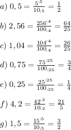 a) \;0,5= \frac{5^{:5}}{10_{:5}} = \frac{1}{2} \\ \\ b) \;2,56= \frac{256^{:4}}{100_{:4}} = \frac{64}{25} \\ \\ c) \;1,04= \frac{104^{:4}}{100_{:4}} = \frac{26}{25} \\ \\ d) \;0,75= \frac{75^{:25}}{100_{:25}} = \frac{3}{4} \\ \\ e) \;0,25= \frac{25^{:25}}{100_{:25}} = \frac{1}{4} \\ \\ f)\; 4,2= \frac{42^{:2}}{10_{:2}} = \frac{21}{5} \\ \\ g) \;1,5= \frac{15^{:5}}{10_{:5}} = \frac{3}{2}
