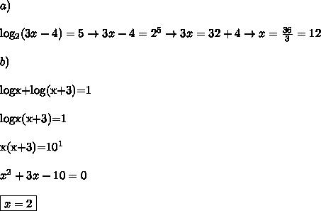 a) \\log_2(3x-4)=5 \rightarrow 3x-4=2^5 \rightarrow 3x=32+4 \rightarrow x=\frac{36}{3}=12\\\\b)\\logx+log(x+3)=1\\\\logx(x+3)=1\\\\x(x+3)=10^1\\\\x^2+3x-10=0\\\\\boxed{x=2}