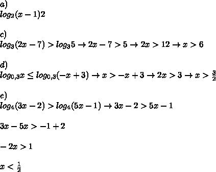 a) \\log_2(x-1)2\\\\c) \\log_3(2x-7)>log_35\rightarrow 2x-7>5 \rightarrow 2x>12\rightarrow x>6\\\\d) \\log_{0,3}x \leq log_{0,3}(-x+3) \rightarrow x>-x+3\rightarrow 2x>3\rightarrow x>\frac{3}{2}\\\\e) \\log_4(3x-2)>log_4(5x-1) \rightarrow 3x-2>5x-1\\\\3x-5x>-1+2\\\\-2x>1\\\\x<\frac{1}{2}