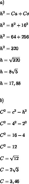 a) \\ \\ h^2 = Ca + Co \\ \\ h^2 = 8^2 + 16^2 \\ \\ h^2 = 64 + 256 \\ \\ h^2 = 320 \\ \\ h = \sqrt{320} \\ \\ h = 8 \sqrt{5} \\ \\ h=17,88 \\  \\  \\  b) \\  \\ C^2 = c^2 - h^2 \\ \\ C^2 = 4^2 - 2^2 \\ \\ C^2 = 16 - 4 \\ \\ C^2 = 12 \\ \\ C = \sqrt{12} \\ \\ C = 2 \sqrt{3}  \\  \\ C = 3,46