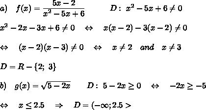 a) \ \ \ f(x)= \frac{\big{5x-2}}{\big{x^2-5x+6}} \ \ \ \ \ \ \ \ \ D:\ \big{x^2-5x+6} \neq 0\\\\x^2-2x-3x+6 \neq 0\ \ \ \Leftrightarrow\ \ \ x(x-2)-3(x-2) \neq 0\\\\\Leftrightarrow\ \ \ (x-2)(x-3) \neq 0\ \ \ \Leftrightarrow\ \ \ x \neq 2\ \ \ and\ \ \ x \neq 3\\\\D=R-\{2;\ 3\}\\\\b) \ \ \  g(x)=\sqrt{5-2x} \ \ \ \ \ \ D:\ 5-2x \geq 0\ \ \ \Leftrightarrow\ \ \ -2x \geq -5\\\\\ \ \ \Leftrightarrow\ \ \ x \leq 2.5\ \ \ \Rightarrow\ \ \ D=(-\infty;2.5>