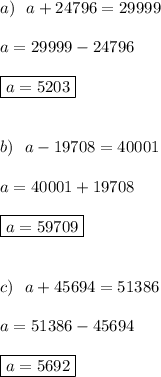 a) \ \ a+24796=29999 \\  \\ a=29999-24796 \\  \\\boxed{ a=5203} \\  \\  \\ b)\ \ a-19708=40001 \\  \\ a=40001+19708 \\  \\ \boxed{a=59709} \\  \\  \\ c)\ \ a+45694=51386 \\  \\ a=51386-45694 \\  \\ \boxed{a=5692}