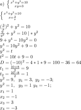 a) \ \left \{ {{x^2+y^2=10} \atop {xy=3}} \right.\\ \\ \ \left \{ {{x^2+y^2=10} \atop {x=\frac{3}{y}}} \right.\\ \\ (\frac{3}{y})^2+y^2=10\\ \frac{9}{y^2}+y^2=10 \ |*y^2\\ 9+y^4-10y^2=0\\ y^4-10y^2+9=0\\ y^2=t\\ t^2-10t+9=0\\ D=(-10)^2-4*1*9=100-36=64\\ t_1=\frac{10+8}{2}=9\\ t_2=\frac{10-8}{2}=1\\ y^2=9, \ \ y_1=3, \ y_2=-3;\\ y^2=1, \ \ y_3=1 \ y_4=-1;\\ x_1=1\\ x_2=-1\\ x_3=3\\ x_4=-3