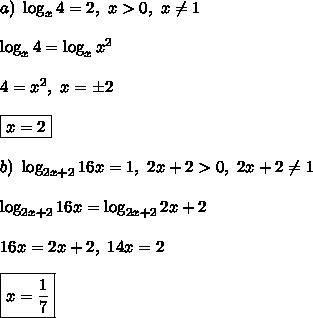 a) \ \log_{x}4 = 2, \ x > 0, \ x \ne 1\\\\\log_{x}4 = \log_{x}x^2\\\\4 = x^2, \ x = \pm2\\\\\boxed{x = 2}\\\\b) \ \log_{2x+2}16x = 1, \ 2x + 2 > 0, \ 2x + 2 \ne 1\\\\\log_{2x+2}16x = \log_{2x+2}2x+2\\\\16x = 2x + 2, \ 14x = 2\\\\\boxed{x =\frac{1}{7}}