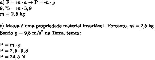 a) \ \text{F} = m \cdot a \rightarrow \text{P} = m \cdot g \\9,75 = m \cdot 3,9 \\m = \underline{2,5 \ \text{kg}} \\\\b) \ \text{Massa} \ \acute{e} \ \text{uma propriedade material invari}\acute{a}\text{vel. Portanto,} \ m = \underline{\text{2,5 kg}}. \\\text{Sendo g = 9,8 m/s}^2 \ \text{na Terra, temos:} \\\\\text{P} = m \cdot g \\\text{P} = 2,5 \cdot 9,8 \\\text{P} = \underline{24,5 \ \text{N}}