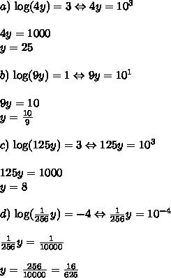 a) \ \text{log}(4y) = 3 \Leftrightarrow 4y = 10^3 \\\\ 4y = 1000 \\ y = 25 \\\\ b) \ \text{log}(9y) = 1 \Leftrightarrow 9y = 10^1 \\\\ 9y = 10 \\ y = \frac{10}{9} \\\\ c) \ \text{log}(125y) = 3 \Leftrightarrow 125y = 10^3 \\\\ 125y = 1000 \\ y = 8 \\\\ d) \ \text{log}(\frac{1}{256}y) = -4 \Leftrightarrow \frac{1}{256}y = 10^{-4} \\\\ \frac{1}{256}y = \frac{1}{10000} \\\\ y = \frac{256}{10000} = \frac{16}{625}