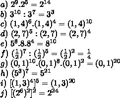 a) \ 2^9.2^5=2^{14}\\b) \ 3^{10}:3^7=3^3\\c) \ (1,4)^6.(1,4)^4=(1,4)^{10}\\d) \ (2,7)^5:(2,7)=(2,7)^4\\e) \ 5^8.8.8^4=8^{10}\\f) \ (\frac{1}{2})^7:(\frac{1}{2})^5=(\frac{1}{2})^2=\frac{1}{4}\\g) \ (0,1)^{10}.(0,1)^8.(0,1)^2=(0,1)^{20}\\h) \ (5^3)^7=5^{21}\\i) \ [(1,3)^4]^5=(1,3)^{20}\\j) \ [(2^6)^2]^2=2^{24}