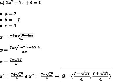 a) \ 2x^2 - 7x + 4 = 0 \\\\ \bullet \ a = 2 \\ \bullet \ b = -7 \\ \bullet \ c = 4 \\\\ x = \frac{-b \pm \sqrt{b^2 - 4ac}}{2a} \\\\ x = \frac{7 \pm \sqrt{(-7)^2 - 4 \cdot 2 \cdot 4}}{2 \cdot 2} \\\\ x = \frac{7 \pm \sqrt{17}}{4} \\\\ x' = \frac{7 + \sqrt{17}}{4} \ \text{e} \ x'' = \frac{7 - \sqrt{17}}{4} \rightarrow \small{\boxed{\text{S} = {\{\frac{7 - \sqrt{17}}{4}}, \frac{7 + \sqrt{17}}{4}\}}}