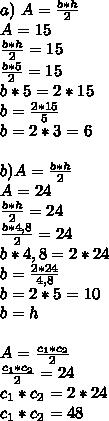 a) \ A=  \frac{b*h}{2} \\A=15\\ \frac{b*h}{2} =15\\  \frac{b*5}{2}=15\\b*5=2*15\\b= \frac{2*15}{5}\\b=2*3=6 \\  \\ \ b)A= \frac{b*h}{2}\\A=24\\ \frac{b*h}{2}=24\\ \frac{b*4,8}{2}=24\\ b*4,8=2*24\\b= \frac{2*24}{4,8}\\b=2*5=10\\b=h\\  \\ A= \frac{c_{1}*c_{2}}{2}\\ \frac{c_{1}*c_{2}}{2}=24\\c_{1}*c_{2}=2*24\\c_{1}*c_{2}=48