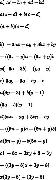 a) \ ac + bc + ad + bd \\  \\  a(c + d) +b(c + d) \\  \\ (a + b)  (c + d) \\  \\  \\ b) \ -3ax + ay + 3bx +by \\  \\  -((3x- y)a -(3x+y)b \\  \\ x(-3a + 3b) +(ya - y)  \\  \\ c)\ 3ay - 3a + by -b \\  \\ a(3y - 3) + b(y- 1) \\  \\ (3a + b) (y - 1) \\  \\ d) \-5an + ay + 5bn + by  \\  \\ -((5n - y)a - (5n + y)b) \\  \\ a(5n + y) + b(5n + y) \\  \\ e)\ -8x - 3xy + 8 - 3y \\  \\ -((3y - 8)x +3y - 8) \\  \\ x(3y + 8) +(3y - 8)