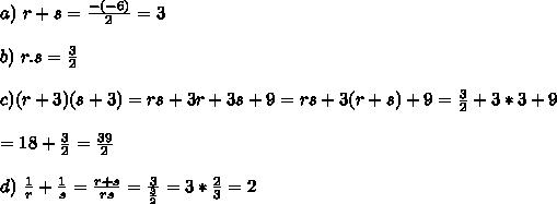 a) \ r+s=\frac{-(-6)}{2}=3\\\\b) \ r.s=\frac{3}{2}\\\\c) (r+3)(s+3)=r s+3 r+3 s+9=rs+3(r+s)+9=\frac{3}{2}+3*3+9\\\\=18+\frac{3}{2}=\frac{39}{2}\\\\d) \ \frac{1}{r}+\frac{1}{s}=\frac{r+s}{rs}=\frac{3}{\frac{3}{2}}=3*\frac{2}{3}=2