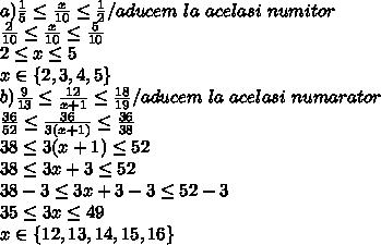 a) \frac{1}{5} \leq \frac{x}{10}\leq \frac{1}{2}  /aducem \ la \ acelasi\ numitor\\\frac{2}{10} \leq \frac{x}{10}\leq \frac{5}{10}\\2\leq x \leq5\\x\in\{2,3,4,5\}\\b)\frac{9}{13} \leq \frac{12}{x+1}\leq \frac{18}{19} / aducem\ la\ acelasi\ numarator\\\frac{36}{52} \leq \frac{36}{3(x+1)}\leq \frac{36}{38}\\38\leq3(x+1)\leq52\\38\leq3x+3\leq52\\38-3\leq3x+3-3\leq52-3\\35\leq3x\leq49\\x\in\{12,13,14,15,16\}