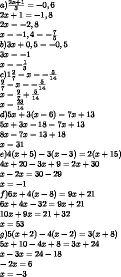 a) \frac{2x+1}{3} =-0,6\\2x+1=-1,8\\2x=-2,8\\x=-1,4= -\frac{7}{5} \\b)3x+0,5=-0,5\\3x=-1\\x=- \frac{1}{3} \\c)1 \frac{2}{7} -x=- \frac{5}{14} \\ \frac{9}{7} -x=- \frac{5}{14} \\x= \frac{9}{7} + \frac{5}{14} \\x=  \frac{23}{14} \\d)5x+3(x-6)=7x+13\\5x+3x-18=7x+13\\8x-7x=13+18\\x=31\\e)4(x+5)-3(x-3)=2(x+15)\\4x+20-3x+9=2x+30\\x-2x=30-29\\x=-1\\f)6x+4(x-8)=9x+21\\6x+4x-32=9x+21\\10x+9x=21+32\\x=53\\g)5(x+2)-4(x-2)=3(x+8)\\5x+10-4x+8=3x+24\\x-3x=24-18\\-2x=6\\x=-3
