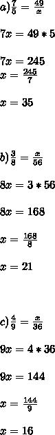 a) \frac{7}{5} = \frac{49}{x} \\ \\ 7x=49*5 \\ \\ 7x=245 \\ x= \frac{245}{7} \\ \\ x=35 \\ \\ \\ \\ b) \frac{3}{8} = \frac{x}{56} \\ \\ 8x=3*56 \\ \\ 8x=168 \\ \\ x= \frac{168}{8} \\ \\ x=21 \\ \\ \\ \\ c) \frac{4}{9} = \frac{x}{36} \\ \\ 9x=4*36 \\ \\ 9x=144 \\ \\ x= \frac{144}{9} \\ \\ x=16