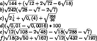 a) \sqrt{144}+( \sqrt{12}+2 \sqrt{72} -6 \sqrt{18)} \\ b) \sqrt{242}( \sqrt{28}- \sqrt{7}-2 \sqrt{7} ) \\ c) \sqrt{2 \frac{1}{4} }+ \sqrt{0,(4)}+ \sqrt \frac{256}{36} \\ d) ( \sqrt{0,01} - \sqrt{0,0016} ) * 100 \\ e) \sqrt{12 }( \sqrt{108}-2 \sqrt{48} )- \sqrt{18}( \sqrt{288}- \sqrt{7} ) \\ f) \sqrt{18}(3 \sqrt{50}+ \sqrt{162})- \sqrt{12}( \sqrt{432} - \sqrt{192})