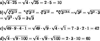 a) \sqrt{4\cdot25}=\sqrt{4}\cdot\sqrt{25}= 2\cdot5= 10\\ \\ b) \sqrt{ \sqrt[4]{3^{12}}} =\sqrt[2\cdot4]{3^{12}} =\sqrt[8]{3^{12}} =\sqrt[8:4]{3^{12:4}} =\sqrt[]{3^{3}} = \sqrt{3^2\cdot3} \\ =\sqrt{3^2}\cdot\sqrt{3} =3\sqrt{3}\\ \\ c) \sqrt{49\cdot9\cdot4\cdot1} =\sqrt{49}\cdot\sqrt{9}\cdot\sqrt{4}\cdot\sqrt{1} =7\cdot3\cdot2\cdot1 =42\\ \\ d) \sqrt{4}\cdot\sqrt{9\cdot100} =\sqrt{4}\cdot\sqrt{9}\cdot\sqrt{100} =2\cdot3\cdot10 =60