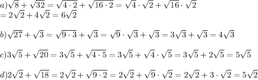 a) \sqrt{8} +\sqrt{32} =\sqrt{4\cdot2} +\sqrt{16\cdot2} =\sqrt{4}\cdot\sqrt{2} +\sqrt{16}\cdot\sqrt{2} \\=2\sqrt{2} +4\sqrt{2} =6\sqrt{2}\\ \\ b) \sqrt{27}+\sqrt{3}=\sqrt{9\cdot3}+\sqrt{3}=\sqrt{9}\cdot\sqrt{3}+\sqrt{3}=3\sqrt{3}+\sqrt{3}=4\sqrt{3}\\ \\ c) 3\sqrt{5}+\sqrt{20}=3\sqrt{5}+\sqrt{4\cdot5}=3\sqrt{5}+\sqrt{4}\cdot\sqrt{5}=3\sqrt{5}+2\sqrt{5}=5\sqrt{5}\\ \\\ d) 2\sqrt{2}+\sqrt{18}=2\sqrt{2}+\sqrt{9\cdot2}=2\sqrt{2}+\sqrt{9}\cdot\sqrt{2}= 2\sqrt{2}+3\cdot\sqrt{2}= 5\sqrt{2}