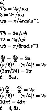 a)  \\ Ta=2 \pi /wa \\8=2 \pi /wa \\ wa= \pi /4rad.s^-1 \\  \\ Tb=2 \pi /wb \\ 12=2 \pi /wb \\ wb= \pi /6rad.s^-1 \\     \\ \frac{Sb}{R} -  \frac{Sa}{R}  = 2 \pi  \\  (\pi /6)t- (\pi /4)t=2 \pi  \\ (2 \pi t/24)=2 \pi \\ t=24s. \\  \\ b)  \frac{Sb}{R}-  \frac{Sa}{R}=2 \pi \\  (\pi /6)t+( \pi /4)t=2 \pi  \\ 10 \pi t=48 \pi  \\ t=4,8s.