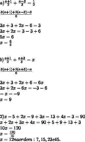 a)  \frac{x+1}{2} +  \frac{x-3}{3}= \frac{1}{2} \\  \\  \frac{3(x+1) +2(x-3)= 3}{6} \\  \\ 3x + 3 + 2x - 6 = 3 \\ 3x + 2x = 3 - 3 + 6 \\ 5x = 6 \\ x =  \frac{6}{5}    \\  \\  \\ b)   \frac{x+1}{2} +  \frac{x+3}{3}= x \\  \\  \frac{3(x+1) +2(x+3)= x}{6} \\  \\ 3x + 3 + 2x + 6 = 6x \\ 3x + 2x - 6x  =  - 3  - 6 \\  -x = -9 \\ x =9    \\  \\  \\   2) x - 5 + 2x - 9 + 3x - 13 + 4x - 3 = 90 \\ x + 2x +3x + 4x = 90 +5 +9 +13 +3 \\ 10x = 120 \\ x =  \frac{120}{10}  \\ x = 12  na ordem: 7, 15,23 e 45.