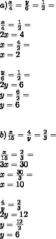 a)  \frac{x}{4} =  \frac{y}{6} =  \frac{1}{2} = \\  \\  \frac{x}{4} =  \frac{1}{2} =  \\ 2x = 4  \\ x =  \frac{4}{2}  = \\ x = 2 \\  \\  \frac{y}{6} = \frac{1}{2} =  \\ 2y = 6  \\ y =  \frac{6}{2} = \\ y = 6 \\  \\  \\ b)  \frac{x}{15} =  \frac{4}{y} =  \frac{2}{3} = \\  \\ \frac{x}{15} = \frac{2}{3}= \\ 3x = 30  \\ x =  \frac{30}{3} = \\ x = 10 \\  \\  \frac{4}{y} =  \frac{2}{3} \\ 2y = 12 \\ y =  \frac{12}{2}  \\ y = 6 \\  \\  \\  \\