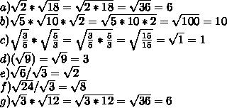 a)  \sqrt{2} * \sqrt{18} =  \sqrt{2*18} =   \sqrt{36} = 6 \\ b)  \sqrt{5} * \sqrt{10} * \sqrt{2} =  \sqrt{5*10*2} =   \sqrt{100} = 10 \\ c)  \sqrt{ \frac{3}{5} } * \sqrt{ \frac{5}{3} } =  \sqrt{ \frac{3}{5} * \frac{5}{3} } =   \sqrt{ \frac{15}{15}} =  \sqrt{1} = 1 \\ d) ( \sqrt{9} ) =  \sqrt{9} = 3 \\ e) \sqrt{6} / \sqrt{3} =  \sqrt{2}  \\ f) \sqrt{24} / \sqrt{3}  =  \sqrt{8} \\ g) \sqrt{3} * \sqrt{12} =  \sqrt{3*12}=  \sqrt{36} = 6