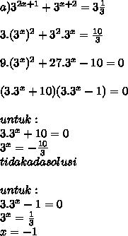 a)  3^{2x+1} +  3^{x+2} = 3 \frac{1}{3}    \\ \\ 3 .  ( 3^{x}) ^{2} +  3^{2}. 3^{x} =  \frac{10}{3}  \\  \\  9 .  ( 3^{x}) ^{2} +  27. 3^{x} - 10 =  0 \\  \\ (3.3^{x}+10)(3. 3^{x} - 1) = 0   \\  \\ untuk : \\  3.3^{x}+10 = 0 \\  3^{x} =  -\frac{10}{3}  \\  tidak ada solusi \\  \\ untuk : \\ 3. 3^{x} - 1 = 0 \\ 3^{x} =  \frac{1}{3} \\ x = -1