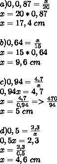 a) 0,0,87=\frac{x}{20}\\x=20*0,87\\x=17,4\ cm\\\\b)0,64=\frac{x}{15}\\x=15*0,64\\x=9,6\ cm\\\\c)0,94=\frac{4,7}{x}\\0,94x=4,7\\x=\frac{4,7}{0,94}=>\frac{470}{94}\\x=5\ cm\\\\d)0,5=\frac{2,3}{x}\\0,5x=2,3\\x=\frac{2,3}{0,5}\\x=4,6\ cm