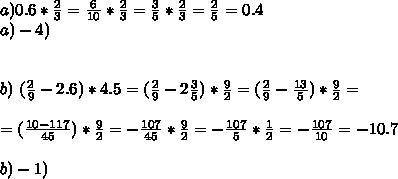 a) 0.6 * \frac{2}{3} = \frac{6}{10} * \frac{2}{3} = \frac{3}{5} * \frac{2}{3} = \frac{2}{5} = 0.4\\ a) - 4)\\ \\ \\ b) \ (\frac{2}{9}-2.6)*4.5 = (\frac{2}{9}-2\frac{3}{5})*\frac{9}{2} = (\frac{2}{9}-\frac{13}{5})*\frac{9}{2} =\\ \\ =(\frac{10-117}{45})*\frac{9}{2} =-\frac{107}{45}*\frac{9}{2} =-\frac{107}{5}*\frac{1}{2} =-\frac{107}{10} =-10.7\\\\ b) - 1)\\ \\\\