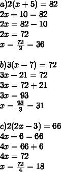 a) 2 (x+5)=82 \\ 2x+10=82 \\ 2x=82-10 \\ 2x=72 \\ x= \frac{72}{2} =36 \\  \\ b) 3 (x-7)=72 \\ 3x-21=72 \\ 3x=72+21 \\ 3x=93 \\ x= \frac{93}{3} =31 \\  \\ c) 2 (2x-3)=66 \\ 4x-6=66 \\ 4x=66+6 \\ 4x=72 \\ x= \frac{72}{4}=18