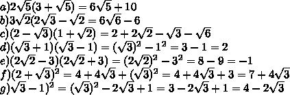 a) 2 \sqrt{5}(3+ \sqrt{5})=6\sqrt5+10 \\b) 3\sqrt2(2\sqrt3- \sqrt{2}=6\sqrt6-6 \\c) (2-\sqrt3)(1+\sqrt2)= 2+2\sqrt2-\sqrt3-\sqrt6 \\d)(\sqrt3+1)(\sqrt3-1)=(\sqrt3)^2-1^2=3-1=2  \\e)(2\sqrt2-3)(2\sqrt2+3)=(2\sqrt2)^2-3^2=8-9=-1  \\f)(2+\sqrt3)^2=4+4\sqrt3+(\sqrt3)^2=4+4\sqrt3+3=7+4\sqrt3 \\g)\sqrt3-1)^2=(\sqrt3)^2-2\sqrt3+1=3-2\sqrt3+1=4-2\sqrt3