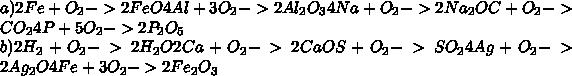 a) 2Fe + O_{2} -> 2FeO  4Al + 3O_{2} -> 2Al_{2}O_{3}  4Na + O_{2} -> 2Na_{2}O  C + O_{2} -> CO_{2}  4P + 5O_{2} -> 2P_{2}O_{5} \\ b)2H_{2} + O_{2} -> 2H_{2}O  2Ca + O_{2} -> 2CaO  S + O_{2} -> SO_{2}  4Ag + O_{2} -> 2Ag_{2}O  4Fe + 3O_{2} -> 2Fe_{2}O_{3}