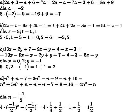 a) 2a+3-a+6+7a=2a-a+7a+3+6=8a+9\\ \mbox{dla } a = -2\\8\cdot(-2)+9=-16+9=-7\\\\b) 2z+t-3z+4t-1=t+4t+2z-3z-1=5t-z-1\\\mbox{dla } z = 5;t = 0,1\\5\cdot 0,1-5-1=0,5-6=-5,5\\\\c) 13x-2y+7-9x+y-4+x-3=\\=13x-9x+x-2y+y+7-4-3=5x-y\\\mbox{dla }x=0,2; y= -1\\5\cdot 0,2-(-1)=1+1=2\\\\d) n^2 +n-7+3n^2-n-9-n+16=\\n^2+3n^2+n-n-n-7-9+16=4n^2-n\\\\\mbox{dla } n=\dfrac{-1}{2}\\4\cdot (\dfrac{-1}{2})^2-(\dfrac{-1}{2})=4\cdot \dfrac{1}{4}+\dfrac{1}{2}=1+\dfrac{1}{2}=1\dfrac{1}{2}