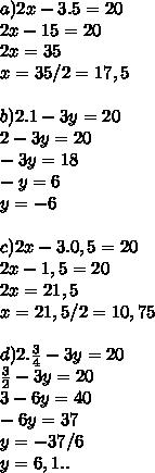 a) 2x - 3.5 = 20 \\ 2x-15=20 \\ 2x=35 \\ x=35/2 = 17,5 \\  \\ b)2.1 -3y =20 \\ 2-3y=20 \\ -3y=18 \\ -y=6 \\ y=-6 \\  \\ c)2x-3.0,5=20 \\ 2x-1,5=20 \\ 2x=21,5 \\ x=21,5/2=10,75 \\  \\ d)2. \frac{3}{4} -3y=20 \\  \frac{3}{2} -3y=20 \\ 3-6y=40 \\ -6y=37 \\ y=-37/6 \\ y=6,1..