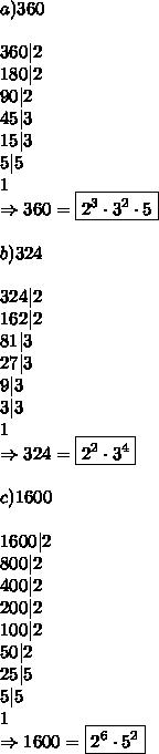 a) 360\\ 360|2\ 180|2\ 90|2\ 45|3\ 15|3\ 5|5\ 1\ \Rightarrow 360=\boxed{2^3\cdot3^2\cdot5}\\ b) 324\\ 324|2\ 162|2\ 81|3\ 27|3\ 9|3\ 3|3\ 1\ \Rightarrow 324=\boxed{2^2\cdot3^4}\\ c) 1600\\ 1600|2\ 800|2\ 400|2\ 200|2\ 100|2\ 50|2\ 25|5\ 5|5\ 1\ \Rightarrow 1600=\boxed{2^6\cdot5^2}